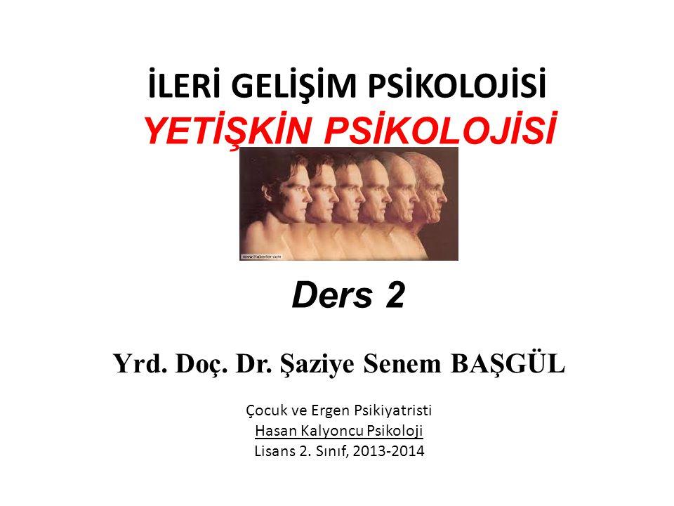 İLERİ GELİŞİM PSİKOLOJİSİ YETİŞKİN PSİKOLOJİSİ Ders 2 Yrd. Doç. Dr. Şaziye Senem BAŞGÜL Çocuk ve Ergen Psikiyatristi Hasan Kalyoncu Psikoloji Lisans 2