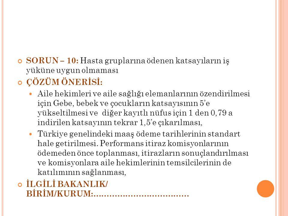 SORUN – 10: Hasta gruplarına ödenen katsayıların iş yüküne uygun olmaması ÇÖZÜM ÖNERİSİ: Aile hekimleri ve aile sağlığı elemanlarının özendirilmesi için Gebe, bebek ve çocukların katsayısının 5'e yükseltilmesi ve diğer kayıtlı nüfus için 1 den 0,79 a indirilen katsayının tekrar 1,5'e çıkarılması, Türkiye genelindeki maaş ödeme tarihlerinin standart hale getirilmesi.