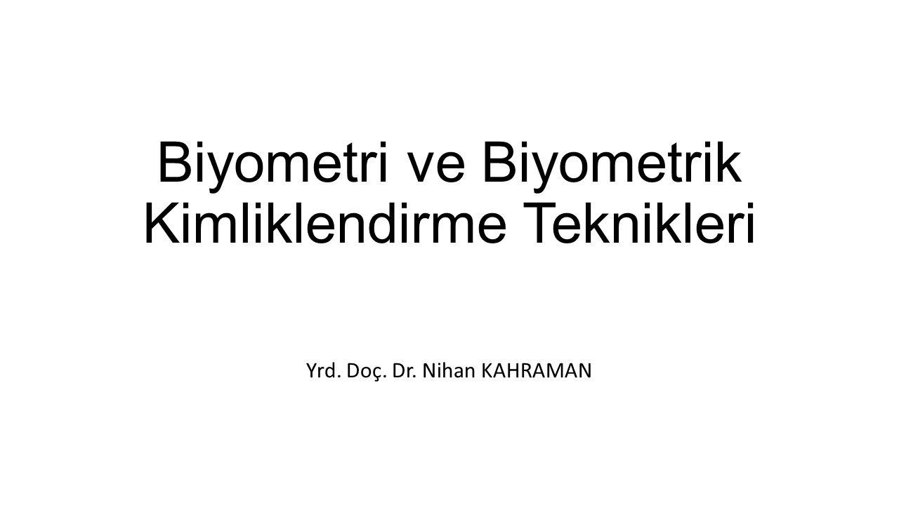 Biyometri ve Biyometrik Kimliklendirme Teknikleri Yrd. Doç. Dr. Nihan KAHRAMAN