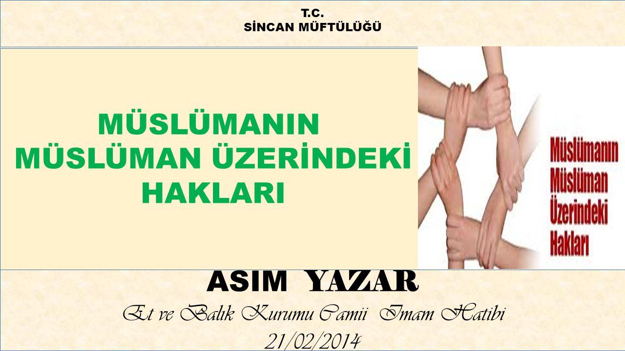 MÜSLÜMANIN MÜSLÜMAN ÜZERİNDEKİ HAKLARI ASIM YAZAR Et ve Balık Kurumu Camii Imam Hatibi 21/02/2014 T.C. SİNCAN MÜFTÜLÜĞÜ
