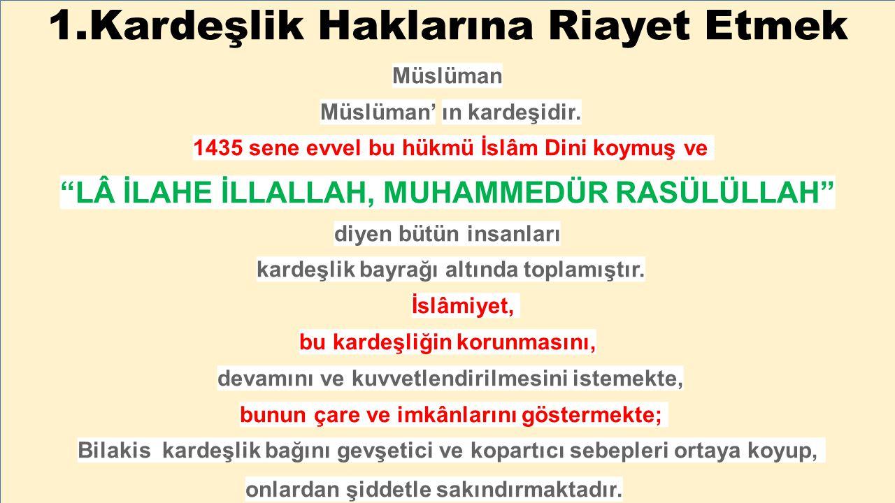 """1.Kardeşlik Haklarına Riayet Etmek Müslüman Müslüman' ın kardeşidir. 1435 sene evvel bu hükmü İslâm Dini koymuş ve """"LÂ İLAHE İLLALLAH, MUHAMMEDÜR RASÜ"""