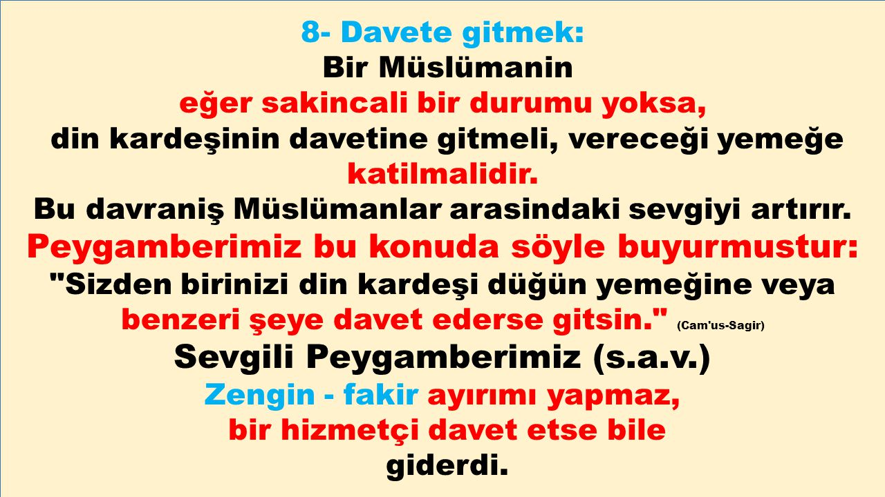 8- Davete gitmek: Bir Müslümanin eğer sakincali bir durumu yoksa, din kardeşinin davetine gitmeli, vereceği yemeğe katilmalidir. Bu davraniş Müslümanl