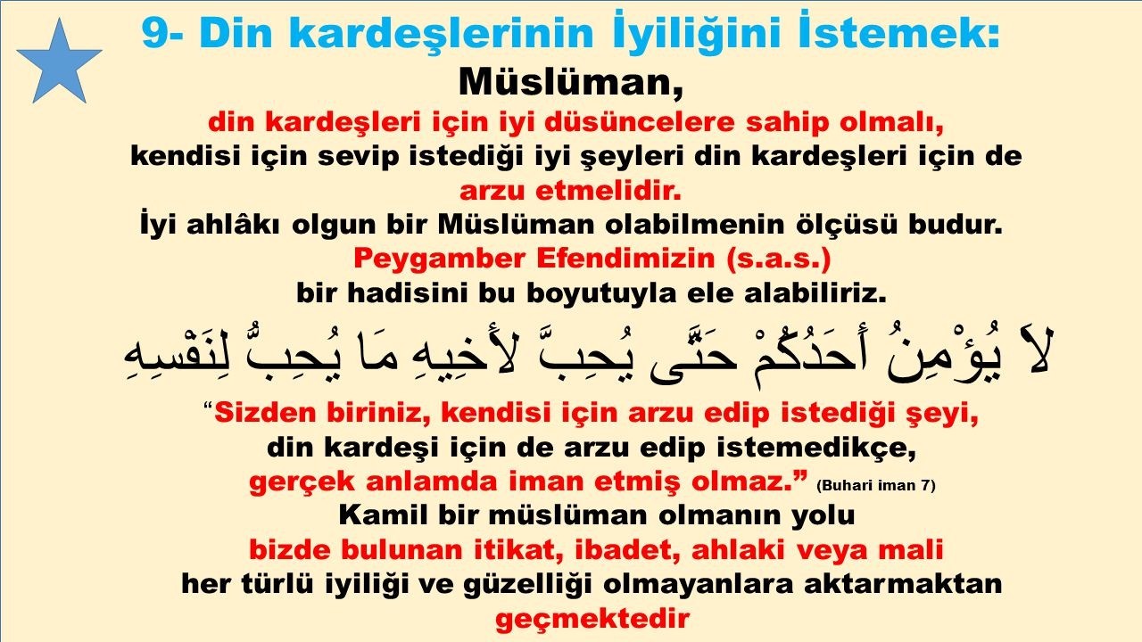 9- Din kardeşlerinin İyiliğini İstemek: Müslüman, din kardeşleri için iyi düsüncelere sahip olmalı, kendisi için sevip istediği iyi şeyleri din kardeş