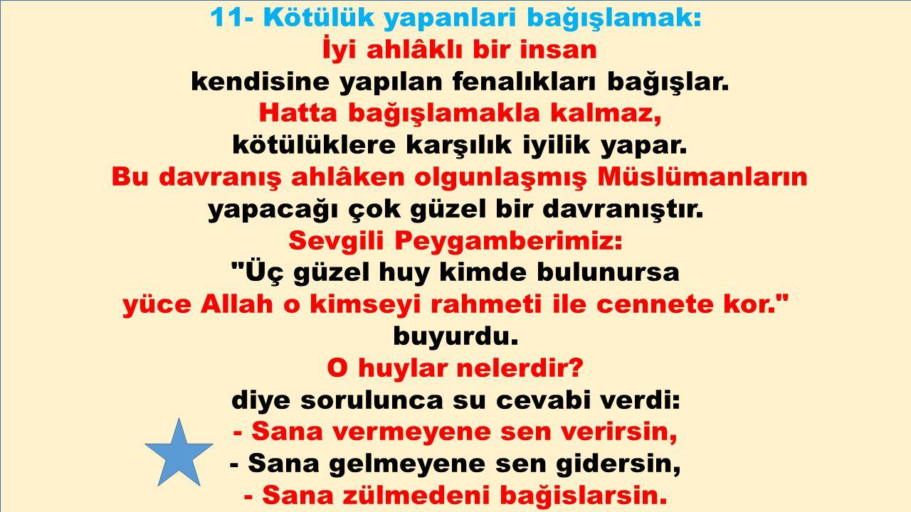 11- Kötülük yapanlari bağışlamak: İyi ahlâklı bir insan kendisine yapılan fenalıkları bağışlar. Hatta bağışlamakla kalmaz, kötülüklere karşılık iyilik