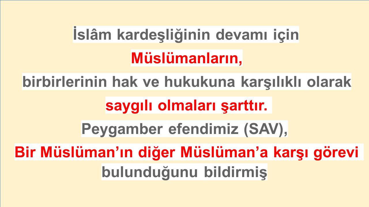 İslâm kardeşliğinin devamı için Müslümanların, birbirlerinin hak ve hukukuna karşılıklı olarak saygılı olmaları şarttır. Peygamber efendimiz (SAV), Bi