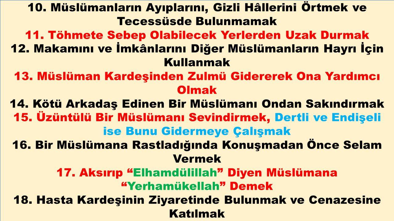 10. Müslümanların Ayıplarını, Gizli Hâllerini Örtmek ve Tecessüsde Bulunmamak 11. Töhmete Sebep Olabilecek Yerlerden Uzak Durmak 12. Makamını ve İmkân