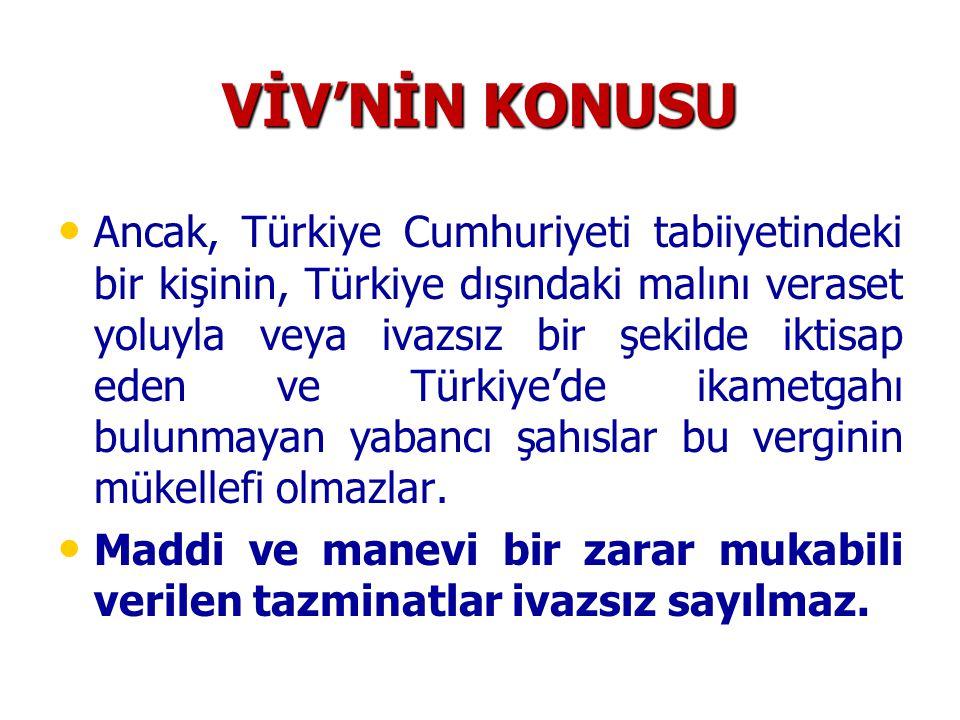 VİV'NİN KONUSU Ancak, Türkiye Cumhuriyeti tabiiyetindeki bir kişinin, Türkiye dışındaki malını veraset yoluyla veya ivazsız bir şekilde iktisap eden v