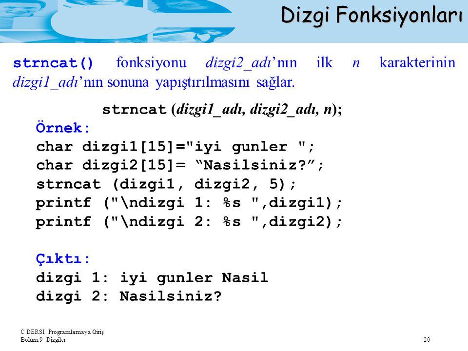 C DERSİ Programlamaya Giriş Bölüm 9 Dizgiler 20 Dizgi Fonksiyonları strncat (dizgi1_adı, dizgi2_adı, n); Örnek: char dizgi1[15]=