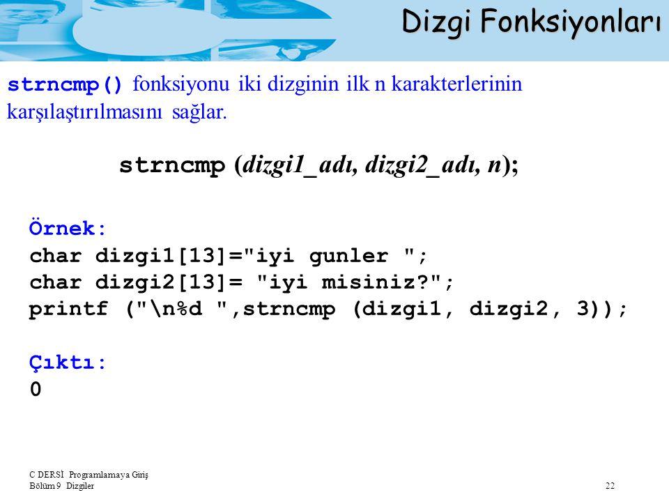 C DERSİ Programlamaya Giriş Bölüm 9 Dizgiler 22 Dizgi Fonksiyonları strncmp (dizgi1_adı, dizgi2_adı, n); Örnek: char dizgi1[13]=