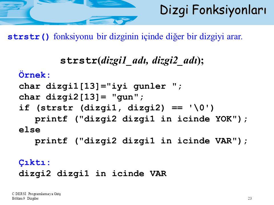 C DERSİ Programlamaya Giriş Bölüm 9 Dizgiler 23 Dizgi Fonksiyonları strstr (dizgi1_adı, dizgi2_adı); Örnek: char dizgi1[13]=