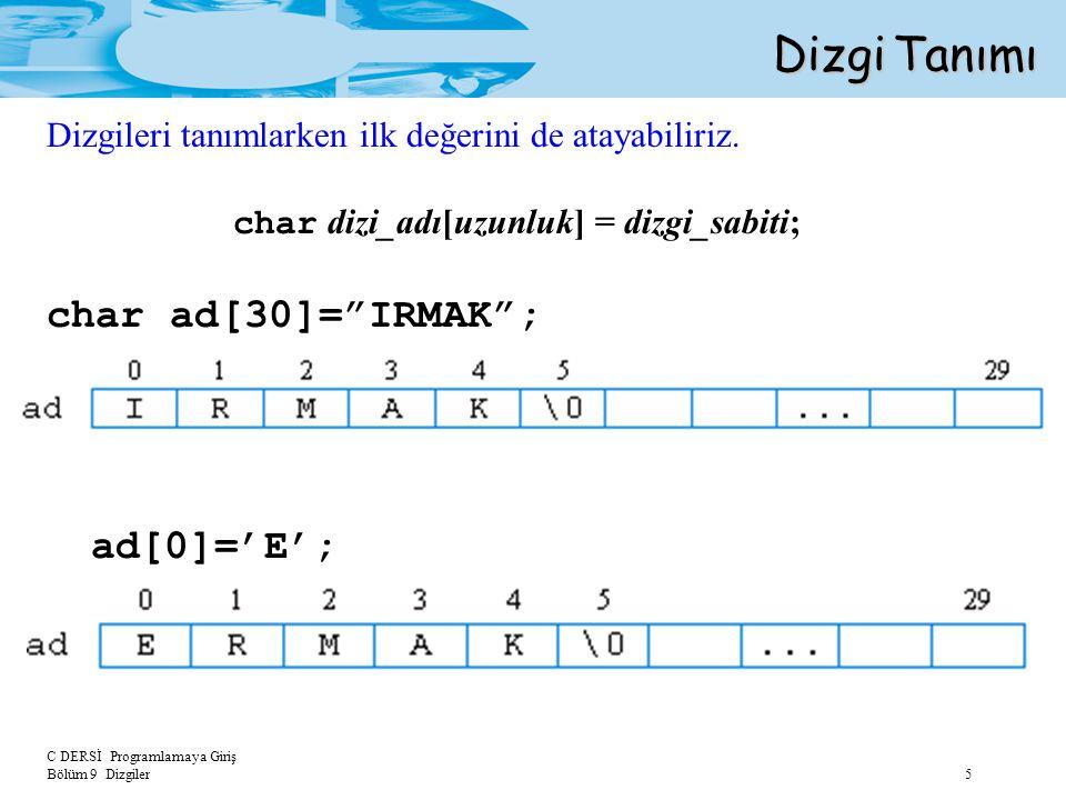 """C DERSİ Programlamaya Giriş Bölüm 9 Dizgiler 5 Dizgi Tanımı char dizi_adı[uzunluk] = dizgi_sabiti; char ad[30]=""""IRMAK""""; ad[0]='E'; Dizgileri tanımlark"""