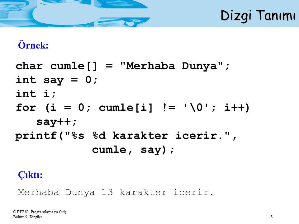 C DERSİ Programlamaya Giriş Bölüm 9 Dizgiler 19 Dizgi Fonksiyonları strcat ( dizgi1_adı, dizgi2_adı ); Örnek: char dizgi1[12]= iyi gunler ; char dizgi2[12]= Nasilsiniz? ; strcat (dizgi1, dizgi2); printf ( \ndizgi 1: %s %d ,dizgi1, strlen(dizgi1)); printf ( \ndizgi 2: %s ,dizgi2); strcat() fonksiyonu bir dizginin sonuna diğer bir dizginin yapıştırılmasını sağlar.