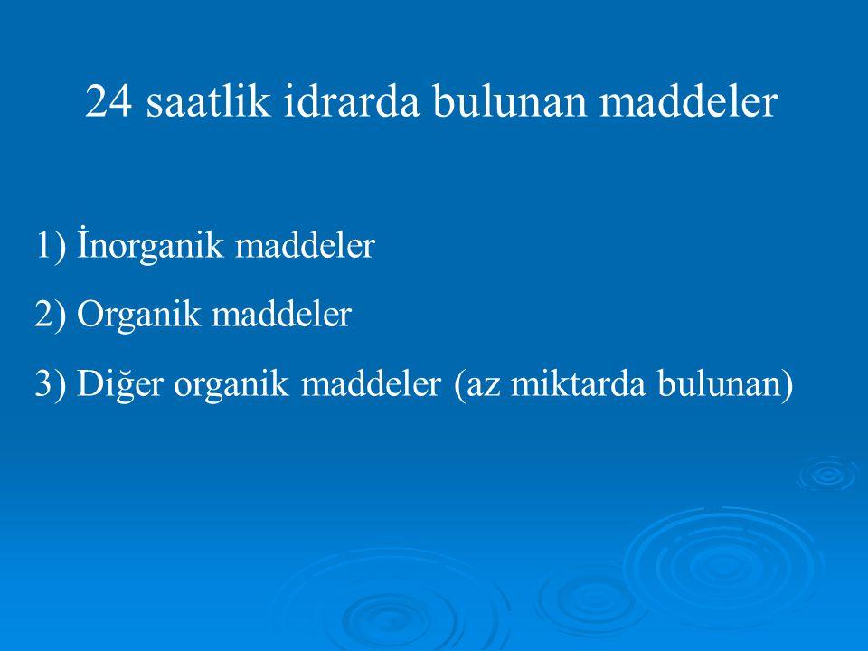 24 saatlik idrarda bulunan maddeler 1) İnorganik maddeler 2) Organik maddeler 3) Diğer organik maddeler (az miktarda bulunan)