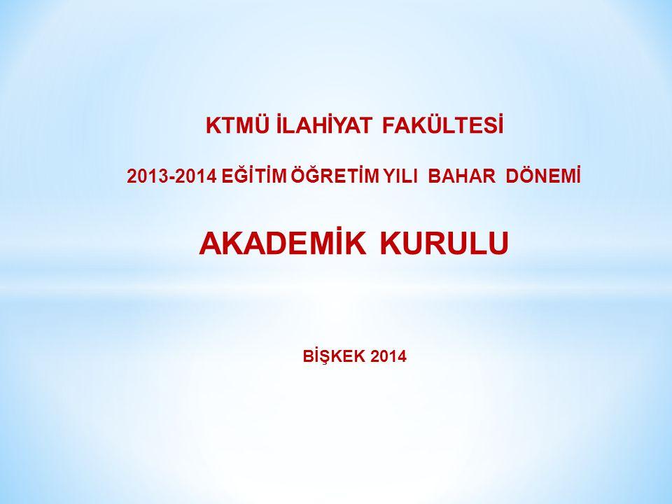 KTMÜ İLAHİYAT FAKÜLTESİ 2013-2014 EĞİTİM ÖĞRETİM YILI BAHAR DÖNEMİ AKADEMİK KURULU BİŞKEK 2014