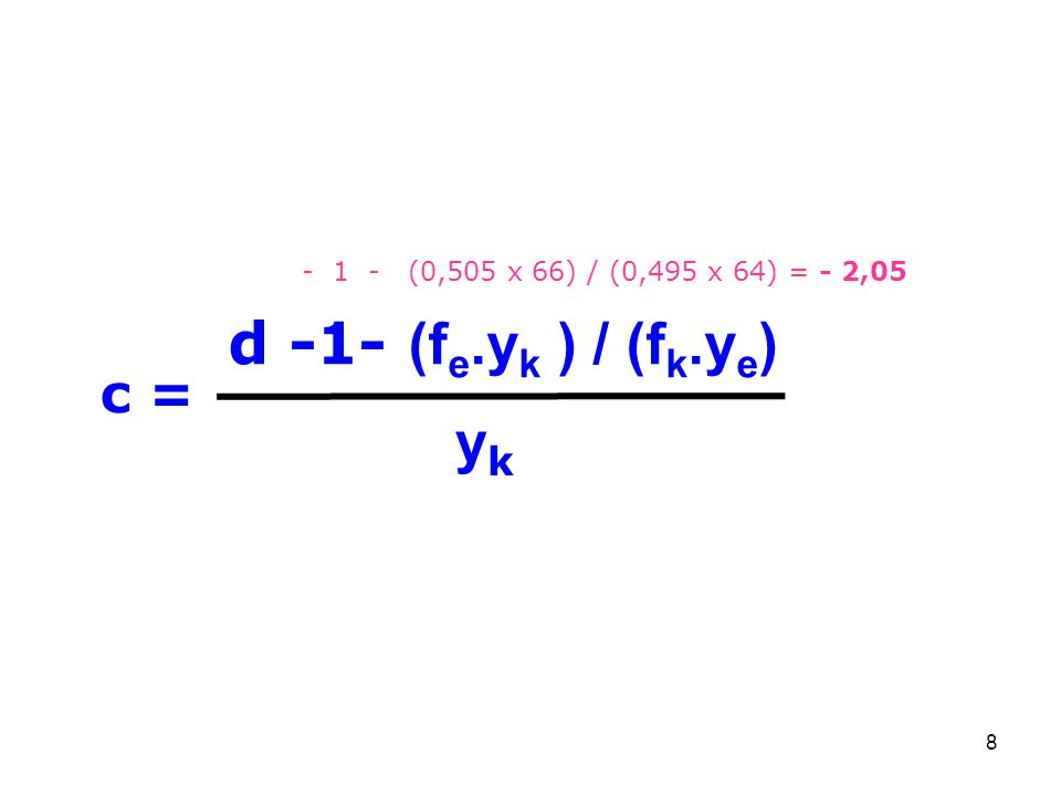 8 c = yk yk d -1- (f e.y k ) / (f k.y e ) - 1 - (0,505 x 66) / (0,495 x 64) = - 2,05