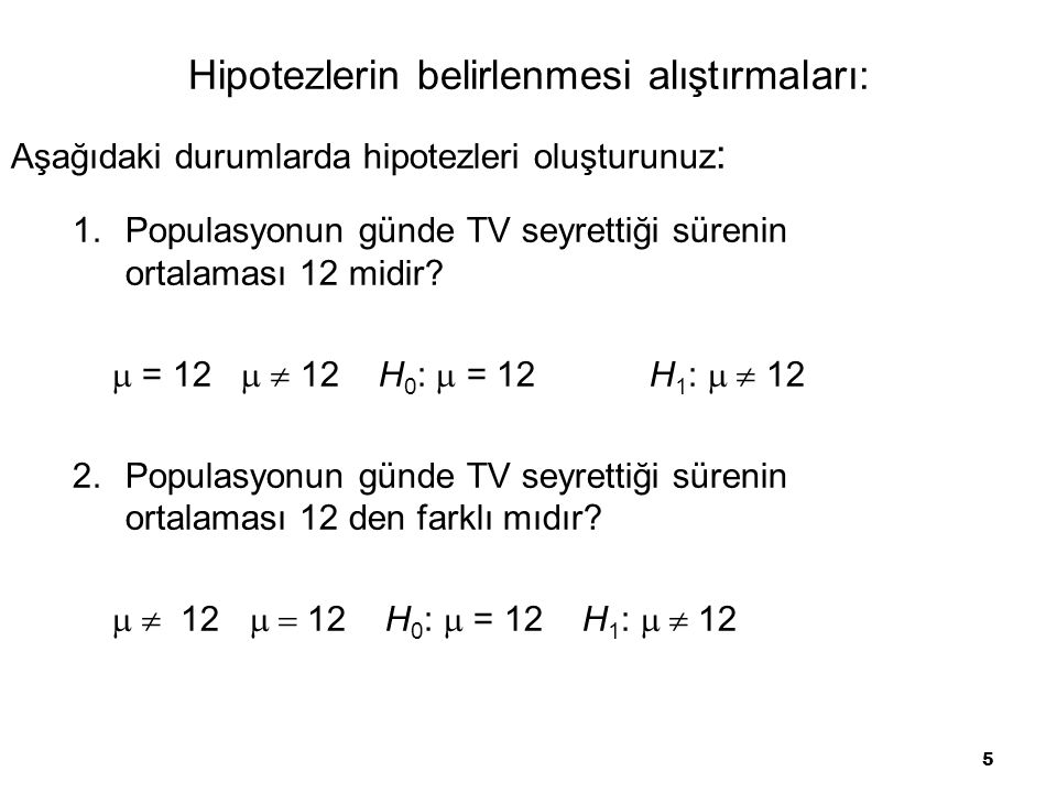 5 Hipotezlerin belirlenmesi alıştırmaları: 1.Populasyonun günde TV seyrettiği sürenin ortalaması 12 midir?  = 12   12 H 0 :  = 12 H 1 :  12 2.P