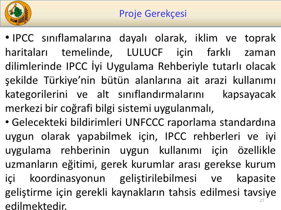 Proje Gerekçesi 27 IPCC sınıflamalarına dayalı olarak, iklim ve toprak haritaları temelinde, LULUCF için farklı zaman dilimlerinde IPCC İyi Uygulama Rehberiyle tutarlı olacak şekilde Türkiye'nin bütün alanlarına ait arazi kullanımı kategorilerini ve alt sınıflandırmalarını kapsayacak merkezi bir coğrafi bilgi sistemi uygulanmalı, Gelecekteki bildirimleri UNFCCC raporlama standardına uygun olarak yapabilmek için, IPCC rehberleri ve iyi uygulama rehberinin uygun kullanımı için özellikle uzmanların eğitimi, gerek kurumlar arası gerekse kurum içi koordinasyonun geliştirilebilmesi ve kapasite geliştirme için gerekli kaynakların tahsis edilmesi tavsiye edilmektedir.