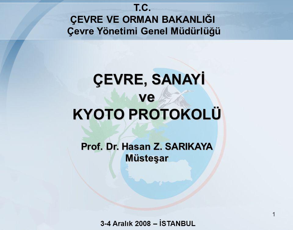 1 T.C. ÇEVRE VE ORMAN BAKANLIĞI Çevre Yönetimi Genel Müdürlüğü ÇEVRE, SANAYİ ve ÇEVRE, SANAYİ ve KYOTO PROTOKOLÜ Prof. Dr. Hasan Z. SARIKAYA Müsteşar