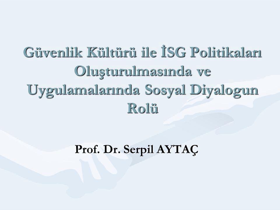 Güvenlik Kültürü ile İSG Politikaları Oluşturulmasında ve Uygulamalarında Sosyal Diyalogun Rolü Prof. Dr. Serpil AYTAÇ