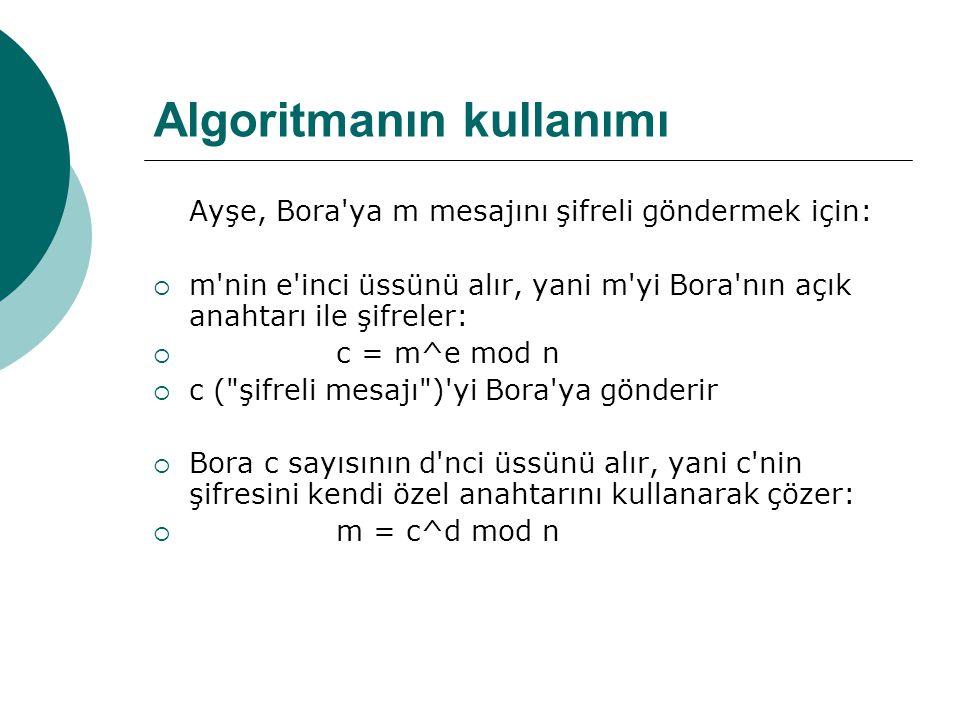 Algoritmanın kullanımı Ayşe, Bora ya m mesajını şifreli göndermek için:  m nin e inci üssünü alır, yani m yi Bora nın açık anahtarı ile şifreler:  c = m^e mod n  c ( şifreli mesajı ) yi Bora ya gönderir  Bora c sayısının d nci üssünü alır, yani c nin şifresini kendi özel anahtarını kullanarak çözer:  m = c^d mod n