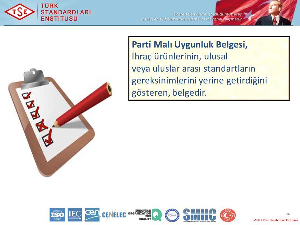 16 ©2013 Türk Standartları Enstitüsü Parti Malı Uygunluk Belgesi, İhraç ürünlerinin, ulusal veya uluslar arası standartların gereksinimlerini yerine g