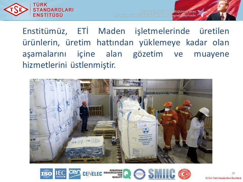 ©2013 Türk Standartları Enstitüsü 20 Enstitümüz, ETİ Maden işletmelerinde üretilen ürünlerin, üretim hattından yüklemeye kadar olan aşamalarını içine