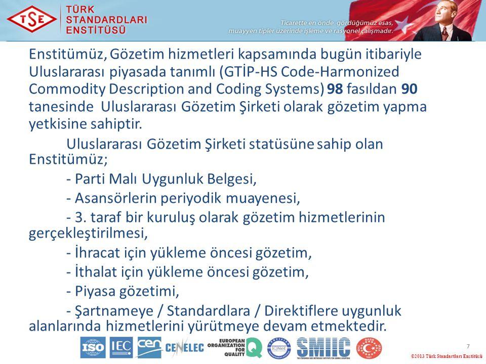 7 ©2013 Türk Standartları Enstitüsü Enstitümüz, Gözetim hizmetleri kapsamında bugün itibariyle Uluslararası piyasada tanımlı (GTİP-HS Code-Harmonized