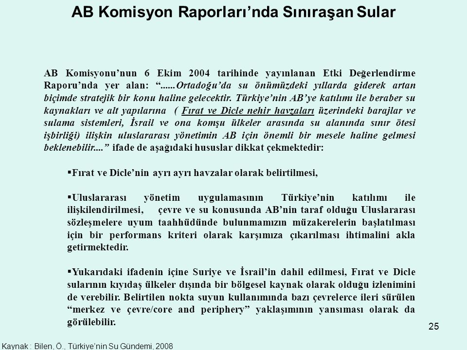 25 AB Komisyon Raporları'nda Sınıraşan Sular AB Komisyonu'nun 6 Ekim 2004 tarihinde yayınlanan Etki Değerlendirme Raporu'nda yer alan: ......Ortadoğu'da su önümüzdeki yıllarda giderek artan biçimde stratejik bir konu haline gelecektir.