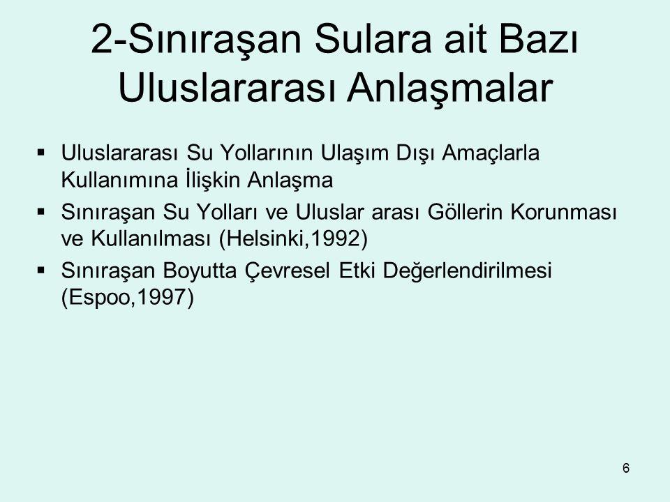 6 2-Sınıraşan Sulara ait Bazı Uluslararası Anlaşmalar  Uluslararası Su Yollarının Ulaşım Dışı Amaçlarla Kullanımına İlişkin Anlaşma  Sınıraşan Su Yolları ve Uluslar arası Göllerin Korunması ve Kullanılması (Helsinki,1992)  Sınıraşan Boyutta Çevresel Etki Değerlendirilmesi (Espoo,1997)