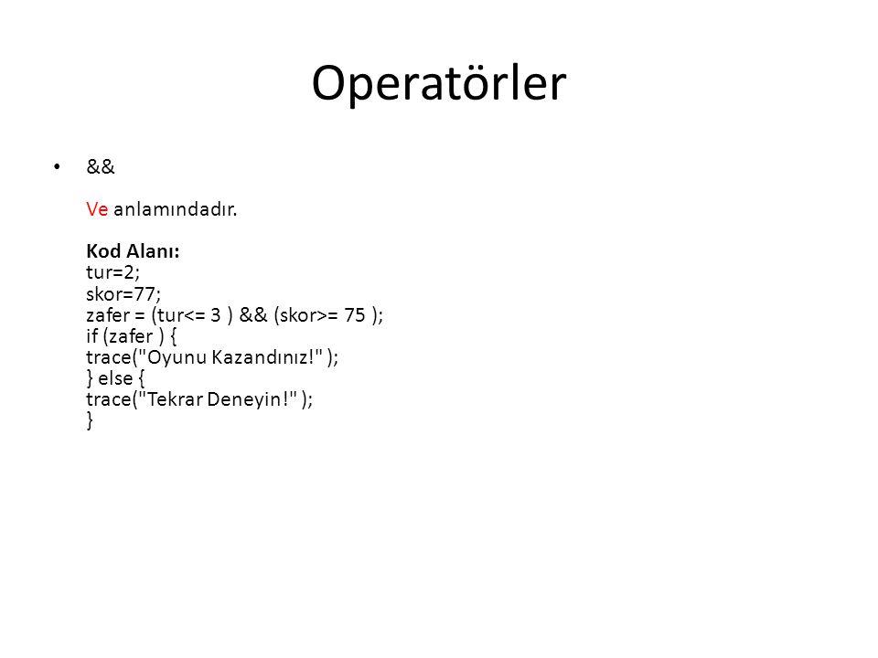 Operatörler && Ve anlamındadır. Kod Alanı: tur=2; skor=77; zafer = (tur = 75 ); if (zafer ) { trace(