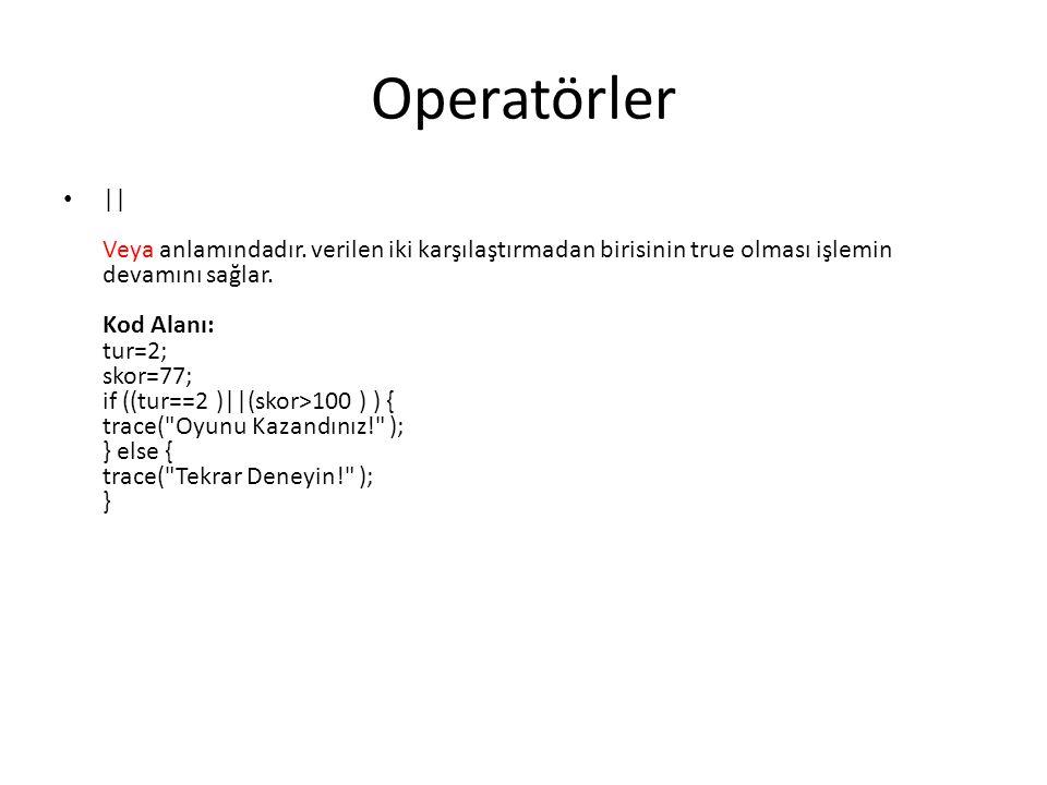 Operatörler || Veya anlamındadır. verilen iki karşılaştırmadan birisinin true olması işlemin devamını sağlar. Kod Alanı: tur=2; skor=77; if ((tur==2 )