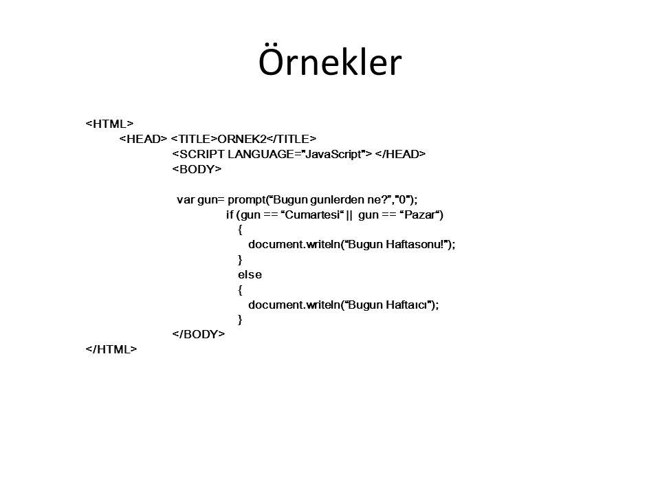 Örnekler ORNEK2 var gun= prompt( Bugun gunlerden ne? , 0 ); if (gun == Cumartesi || gun == Pazar ) { document.writeln( Bugun Haftasonu! ); } else { document.writeln( Bugun Haftaıcı ); }