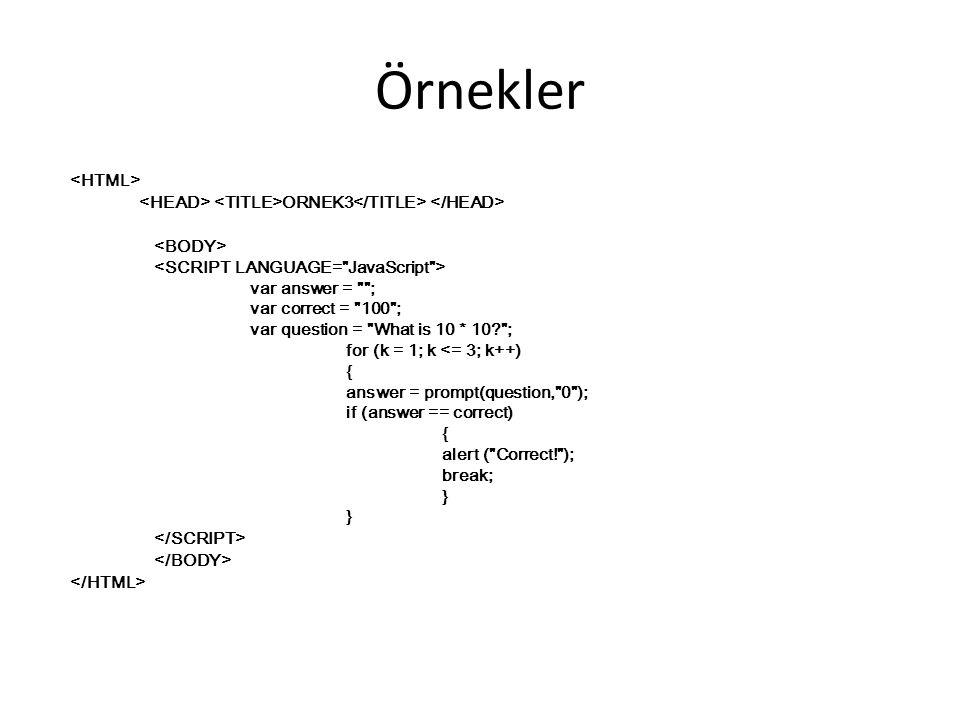 Örnekler ORNEK3 var answer = ; var correct = 100 ; var question = What is 10 * 10? ; for (k = 1; k <= 3; k++) { answer = prompt(question, 0 ); if (answer == correct) { alert ( Correct! ); break; }