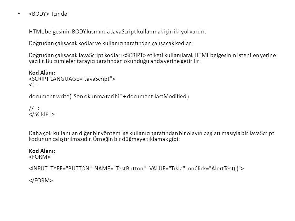 İçinde HTML belgesinin BODY kısmında JavaScript kullanmak için iki yol vardır: Doğrudan çalışacak kodlar ve kullanıcı tarafından çalışacak kodlar: Doğrudan çalışacak JavaScript kodları etiketi kullanılarak HTML belgesinin istenilen yerine yazılır.