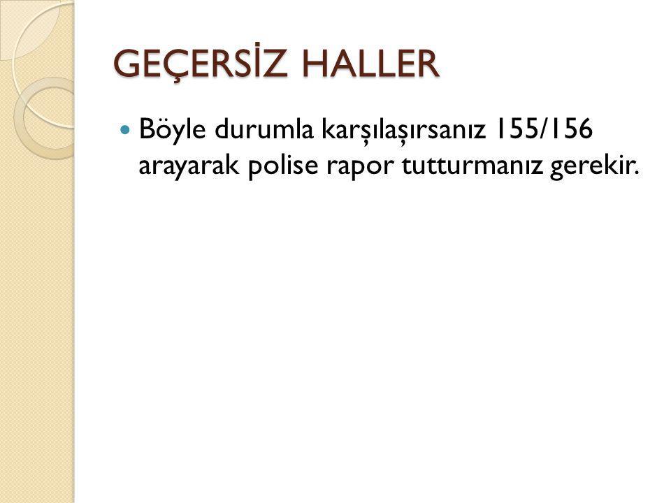 GEÇERS İ Z HALLER Böyle durumla karşılaşırsanız 155/156 arayarak polise rapor tutturmanız gerekir.