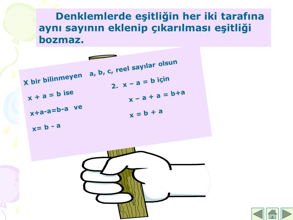Denklemlerde eşitliğin her iki tarafına aynı sayının eklenip çıkarılması eşitliği bozmaz. X bir bilinmeyen a, b, c, reel sayılar olsun x + a = b ise 2