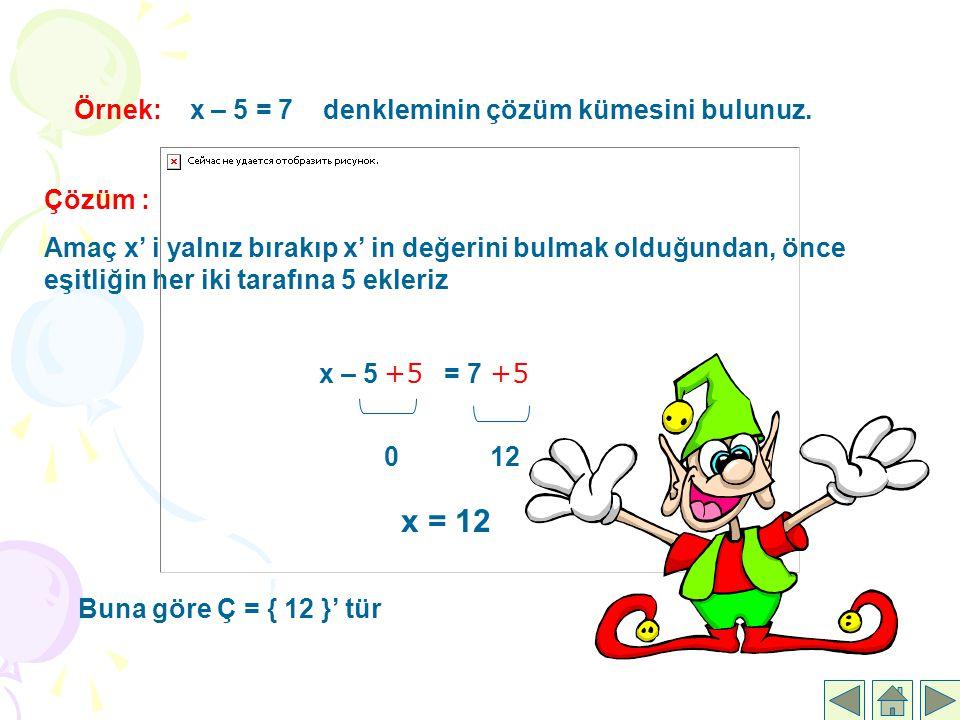 Örnek: x – 5 = 7 denkleminin çözüm kümesini bulunuz. Çözüm : Amaç x' i yalnız bırakıp x' in değerini bulmak olduğundan, önce eşitliğin her iki tarafın