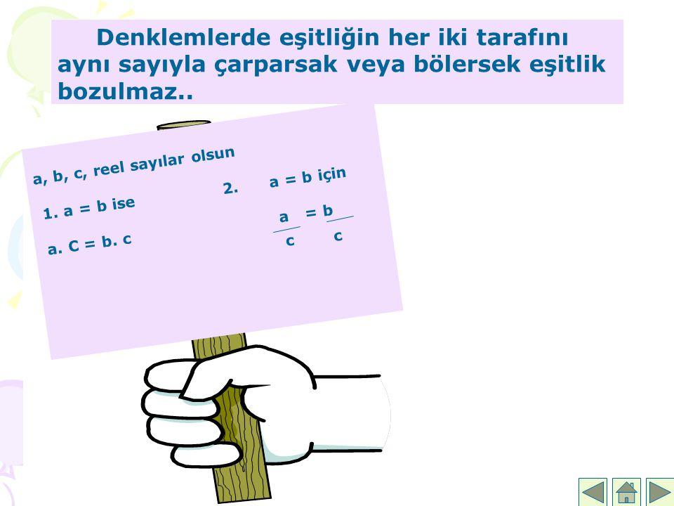 Denklemlerde eşitliğin her iki tarafını aynı sayıyla çarparsak veya bölersek eşitlik bozulmaz.. a, b, c, reel sayılar olsun 1. a = b ise 2. a = b için
