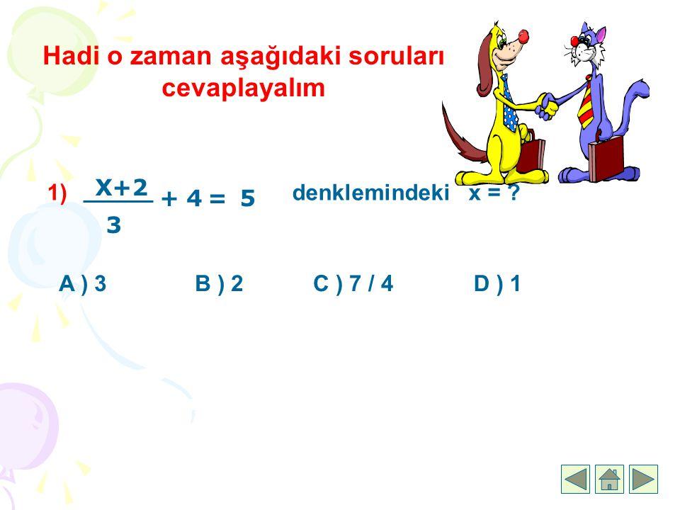 Hadi o zaman aşağıdaki soruları cevaplayalım 1) denklemindeki x = ? A ) 3B ) 2C ) 7 / 4D ) 1 5 X+2 3 =+4