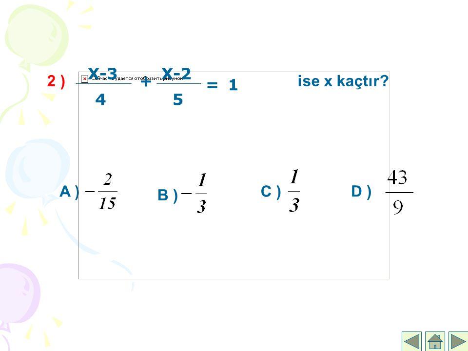 2 ) ise x kaçtır? B ) A ) C ) D ) X-3 4 + X-2 5 =1