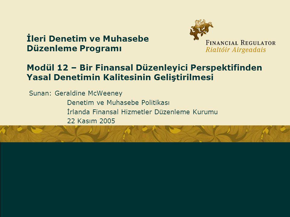 İleri Denetim ve Muhasebe Düzenleme Programı Modül 12 – Bir Finansal Düzenleyici Perspektifinden Yasal Denetimin Kalitesinin Geliştirilmesi Sunan: Geraldine McWeeney Denetim ve Muhasebe Politikası İrlanda Finansal Hizmetler Düzenleme Kurumu 22 Kasım 2005