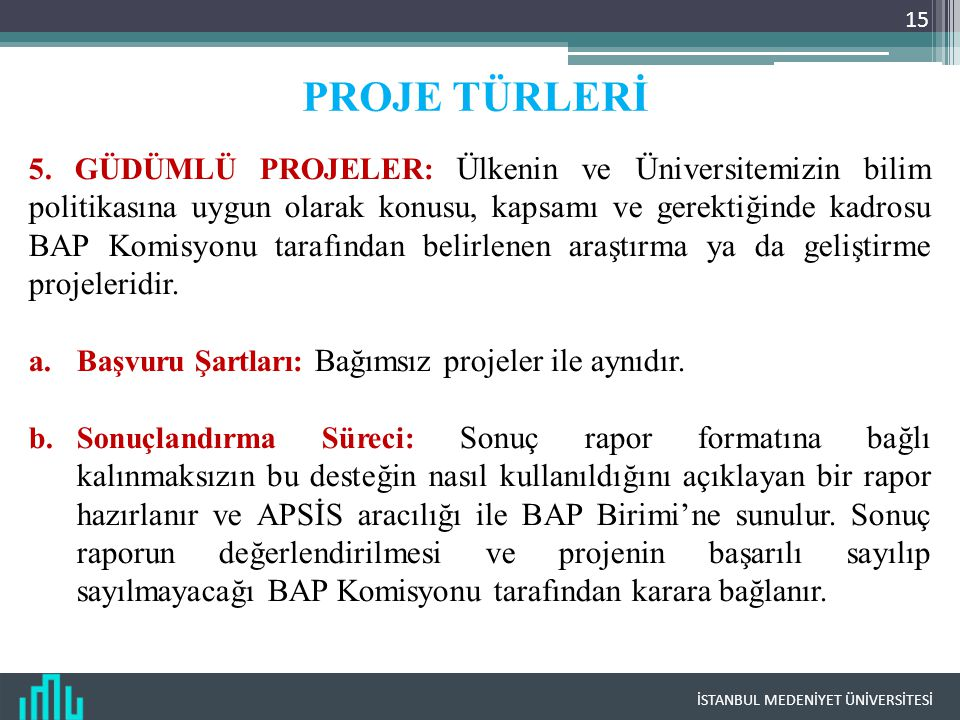 İSTANBUL MEDENİYET ÜNİVERSİTESİ 15 PROJE TÜRLERİ 5. GÜDÜMLÜ PROJELER: Ülkenin ve Üniversitemizin bilim politikasına uygun olarak konusu, kapsamı ve ge