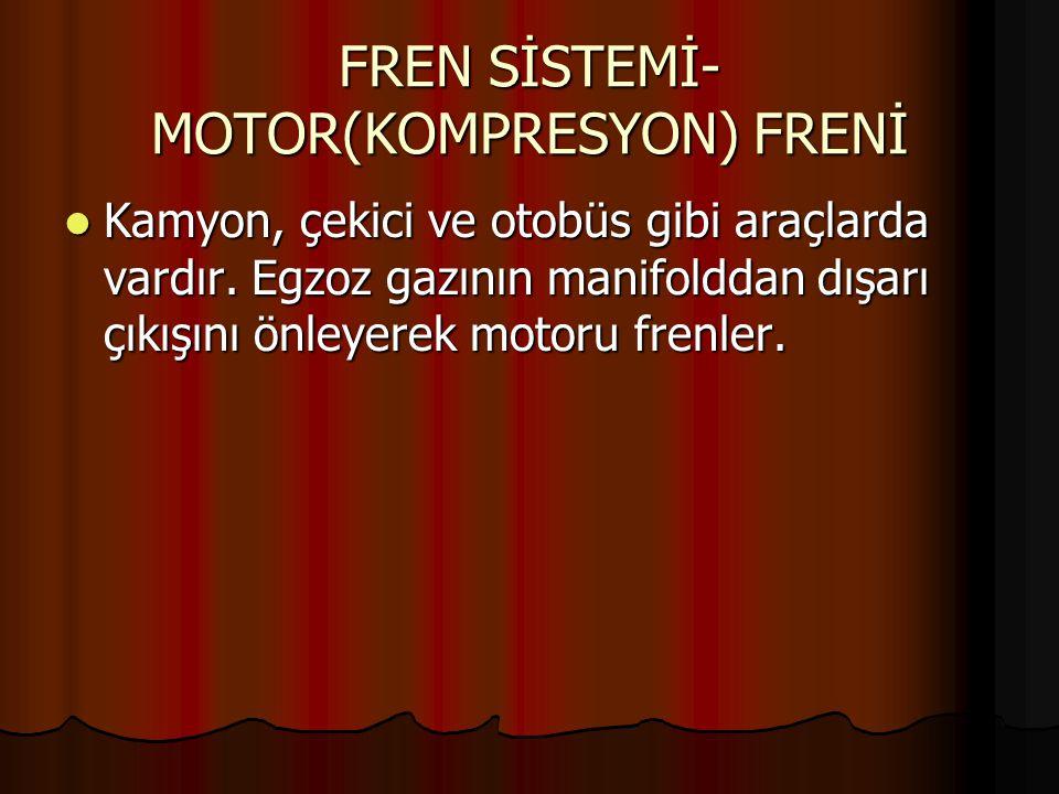 FREN SİSTEMİ- MOTOR(KOMPRESYON) FRENİ Kamyon, çekici ve otobüs gibi araçlarda vardır. Egzoz gazının manifolddan dışarı çıkışını önleyerek motoru frenl