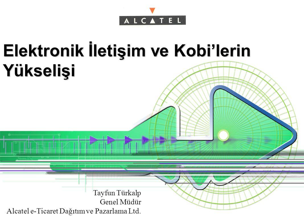 Elektronik İletişim ve Kobi'lerin Yükselişi Tayfun Türkalp Genel Müdür Alcatel e-Ticaret Dağıtım ve Pazarlama Ltd.