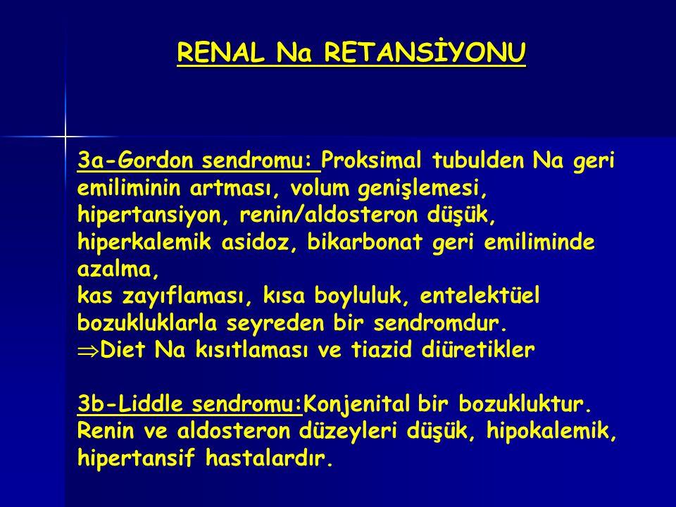 RENAL Na RETANSİYONU 3a-Gordon sendromu: Proksimal tubulden Na geri emiliminin artması, volum genişlemesi, hipertansiyon, renin/aldosteron düşük, hipe