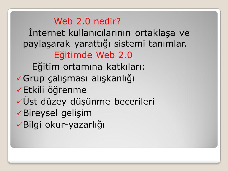 Web 2.0 nedir? İnternet kullanıcılarının ortaklaşa ve paylaşarak yarattığı sistemi tanımlar. Eğitimde Web 2.0 Eğitim ortamına katkıları: Grup çalışmas