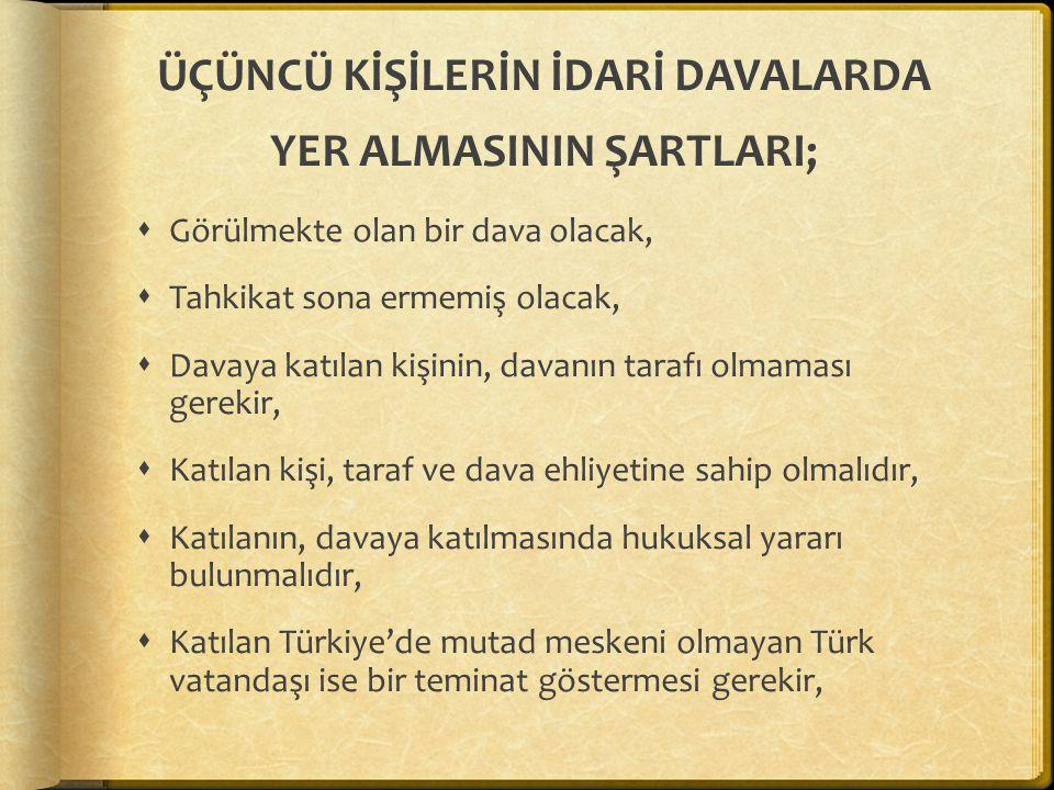 ÜÇÜNCÜ KİŞİLERİN İDARİ DAVALARDA YER ALMASININ ŞARTLARI;  Görülmekte olan bir dava olacak,  Tahkikat sona ermemiş olacak,  Davaya katılan kişinin, davanın tarafı olmaması gerekir,  Katılan kişi, taraf ve dava ehliyetine sahip olmalıdır,  Katılanın, davaya katılmasında hukuksal yararı bulunmalıdır,  Katılan Türkiye'de mutad meskeni olmayan Türk vatandaşı ise bir teminat göstermesi gerekir,
