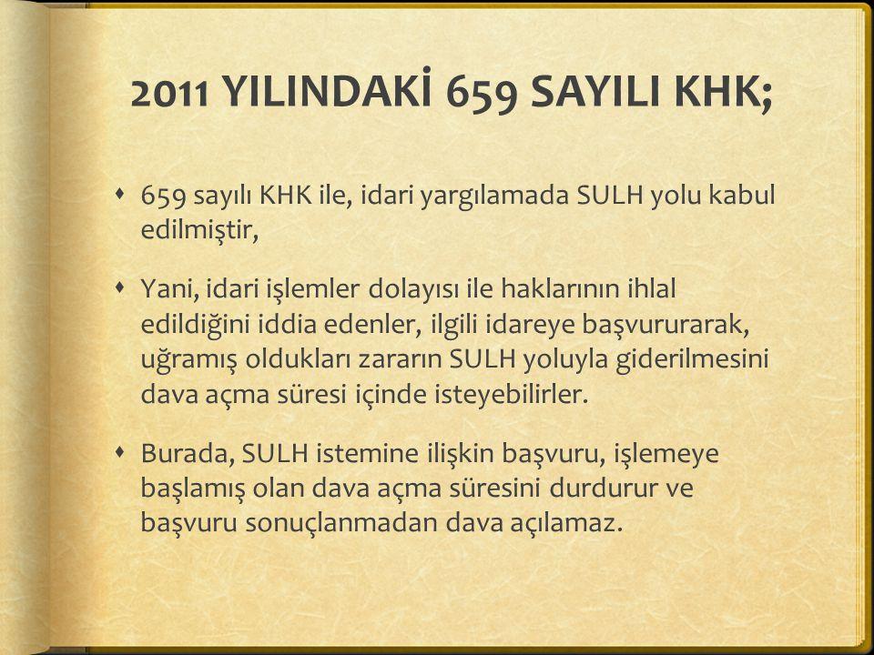 2011 YILINDAKİ 659 SAYILI KHK;  659 sayılı KHK ile, idari yargılamada SULH yolu kabul edilmiştir,  Yani, idari işlemler dolayısı ile haklarının ihla