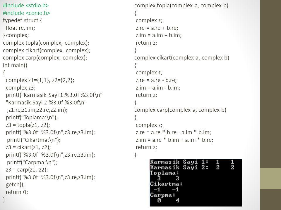 #include typedef struct { float re, im; } complex; complex topla(complex, complex); complex cikart(complex, complex); complex carp(complex, complex); int main() { complex z1={1,1}, z2={2,2}; complex z3; printf( Karmasik Sayi 1:%3.0f %3.0f\n Karmasik Sayi 2:%3.0f %3.0f\n ,z1.re,z1.im,z2.re,z2.im); printf( Toplama:\n ); z3 = topla(z1, z2); printf( %3.0f %3.0f\n ,z3.re,z3.im); printf( Cikartma:\n ); z3 = cikart(z1, z2); printf( %3.0f %3.0f\n ,z3.re,z3.im); printf( Carpma:\n ); z3 = carp(z1, z2); printf( %3.0f %3.0f\n ,z3.re,z3.im); getch(); return 0; } complex topla(complex a, complex b) { complex z; z.re = a.re + b.re; z.im = a.im + b.im; return z; } complex cikart(complex a, complex b) { complex z; z.re = a.re - b.re; z.im = a.im - b.im; return z; } complex carp(complex a, complex b) { complex z; z.re = a.re * b.re - a.im * b.im; z.im = a.re * b.im + a.im * b.re; return z; }