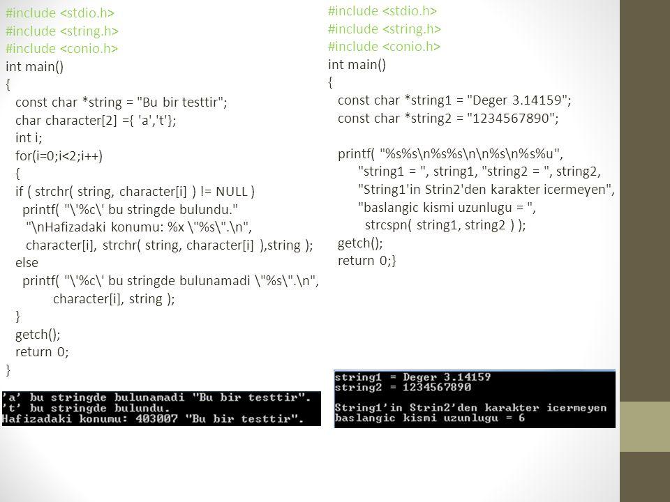 #include int main() { const char *string = Bu bir testtir ; char character[2] ={ a , t }; int i; for(i=0;i<2;i++) { if ( strchr( string, character[i] ) != NULL ) printf( \ %c\ bu stringde bulundu. \nHafizadaki konumu: %x \ %s\ .\n , character[i], strchr( string, character[i] ),string ); else printf( \ %c\ bu stringde bulunamadi \ %s\ .\n , character[i], string ); } getch(); return 0; } #include int main() { const char *string1 = Deger 3.14159 ; const char *string2 = 1234567890 ; printf( %s%s\n%s%s\n\n%s\n%s%u , string1 = , string1, string2 = , string2, String1 in Strin2 den karakter icermeyen , baslangic kismi uzunlugu = , strcspn( string1, string2 ) ); getch(); return 0;}